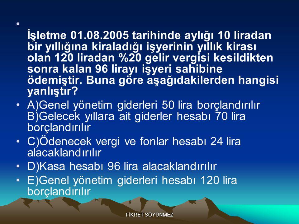 FİKRET SÖYÜNMEZ • İşletme 01.08.2005 tarihinde aylığı 10 liradan bir yıllığına kiraladığı işyerinin yıllık kirası olan 120 liradan %20 gelir vergisi kesildikten sonra kalan 96 lirayı işyeri sahibine ödemiştir.