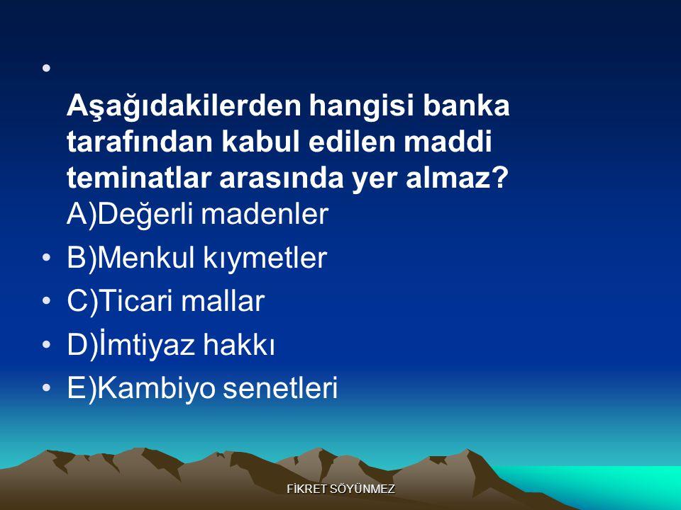 FİKRET SÖYÜNMEZ • Aşağıdakilerden hangisi banka tarafından kabul edilen maddi teminatlar arasında yer almaz.