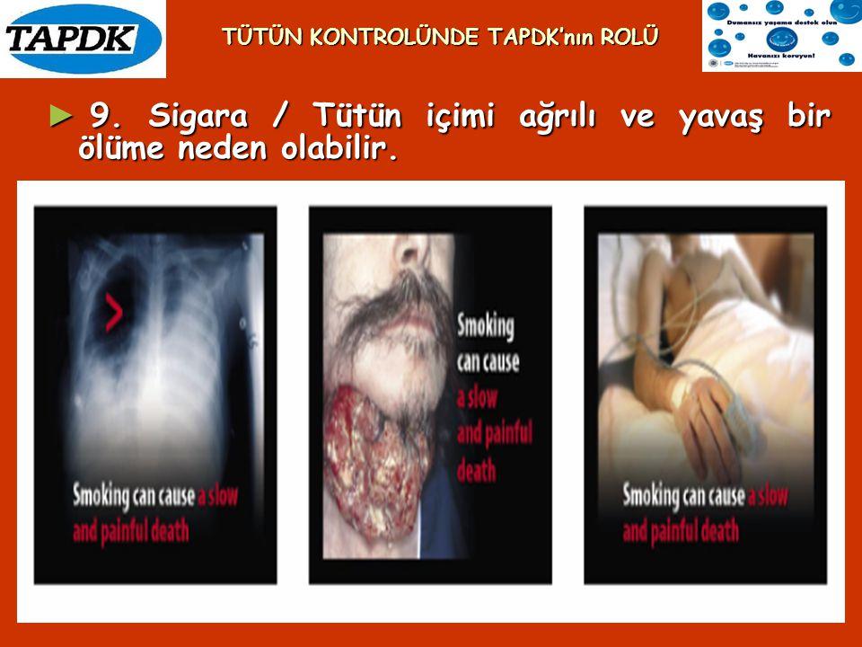 ► 9. Sigara / Tütün içimi ağrılı ve yavaş bir ölüme neden olabilir. TÜTÜN KONTROLÜNDE TAPDK'nın ROLÜ
