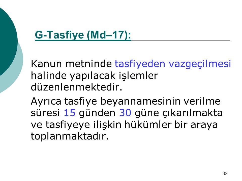38 G-Tasfiye (Md–17):Md–17 Kanun metninde tasfiyeden vazgeçilmesi halinde yapılacak işlemler düzenlenmektedir. Ayrıca tasfiye beyannamesinin verilme s