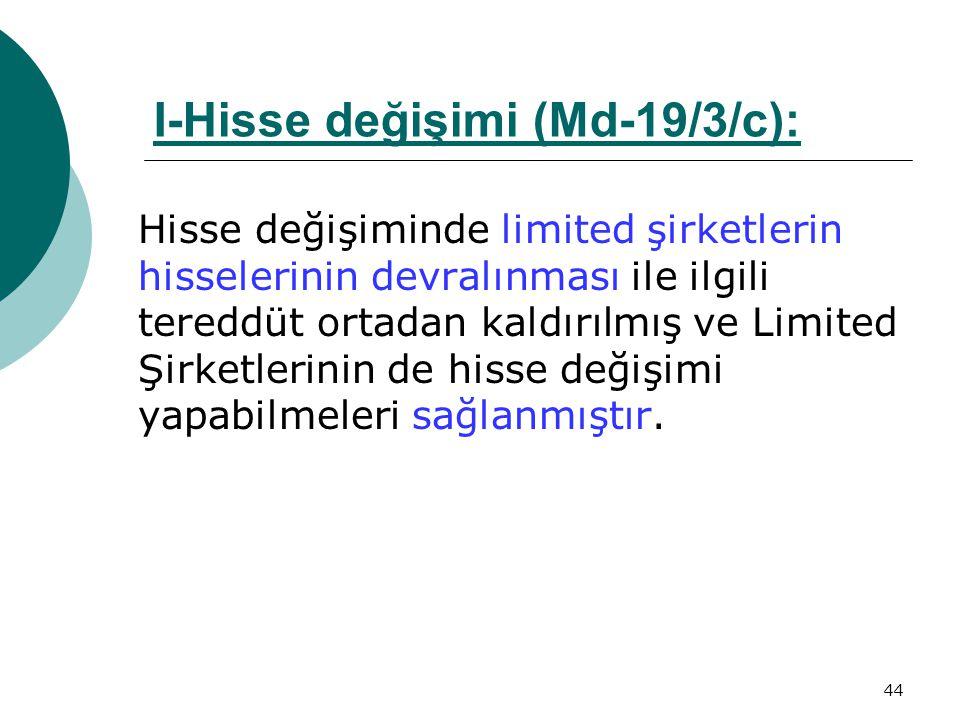 44 I-Hisse değişimi (Md-19/3/c):Md-19/3/c Hisse değişiminde limited şirketlerin hisselerinin devralınması ile ilgili tereddüt ortadan kaldırılmış ve L
