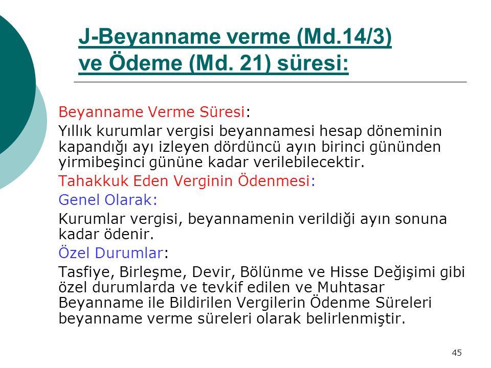 45 J-Beyanname verme (Md.14/3) ve Ödeme (Md. 21) süresi:Md.14/3Md. 21 Beyanname Verme Süresi: Yıllık kurumlar vergisi beyannamesi hesap döneminin kapa