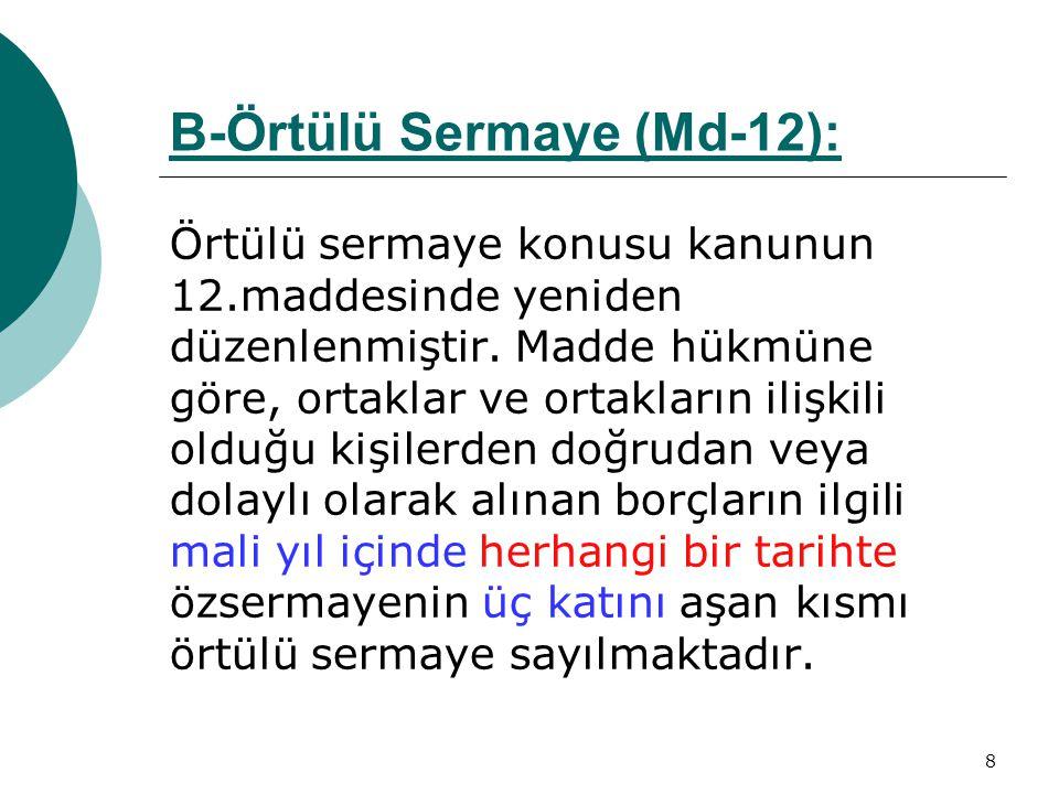 8 B-Örtülü Sermaye (Md-12):Md-12 Örtülü sermaye konusu kanunun 12.maddesinde yeniden düzenlenmiştir. Madde hükmüne göre, ortaklar ve ortakların ilişki