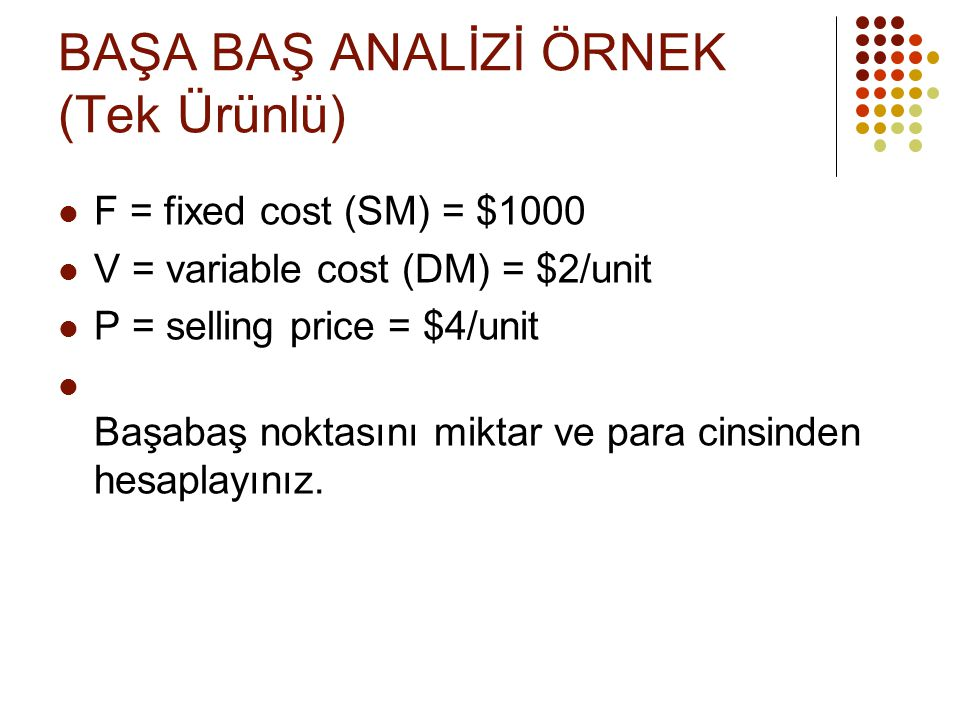 BAŞA BAŞ ANALİZİ ÖRNEK (Tek Ürünlü)  F = fixed cost (SM) = $1000  V = variable cost (DM) = $2/unit  P = selling price = $4/unit  Başabaş noktasını miktar ve para cinsinden hesaplayınız.