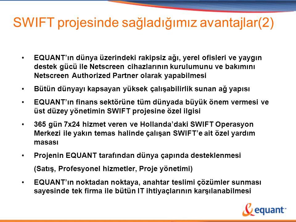 SWIFT projesinde sağladığımız avantajlar(2) •EQUANT'ın dünya üzerindeki rakipsiz ağı, yerel ofisleri ve yaygın destek gücü ile Netscreen cihazlarının