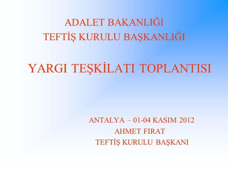 ADALET BAKANLIĞI TEFTİŞ KURULU BAŞKANLIĞI YARGI TEŞKİLATI TOPLANTISI ANTALYA – 01-04 KASIM 2012 AHMET FIRAT TEFTİŞ KURULU BAŞKANI