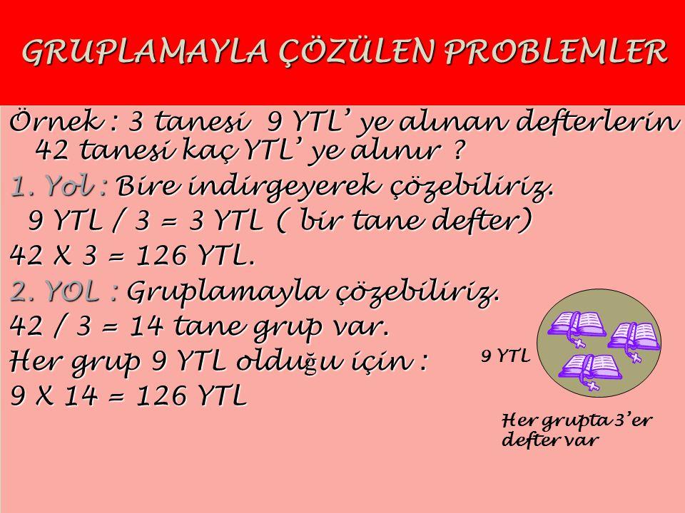 GRUPLAMAYLA ÇÖZÜLEN PROBLEMLER Örnek : 3 tanesi 9 YTL' ye alınan defterlerin 42 tanesi kaç YTL' ye alınır ? 1. Yol : Bire indirgeyerek çözebiliriz. 9