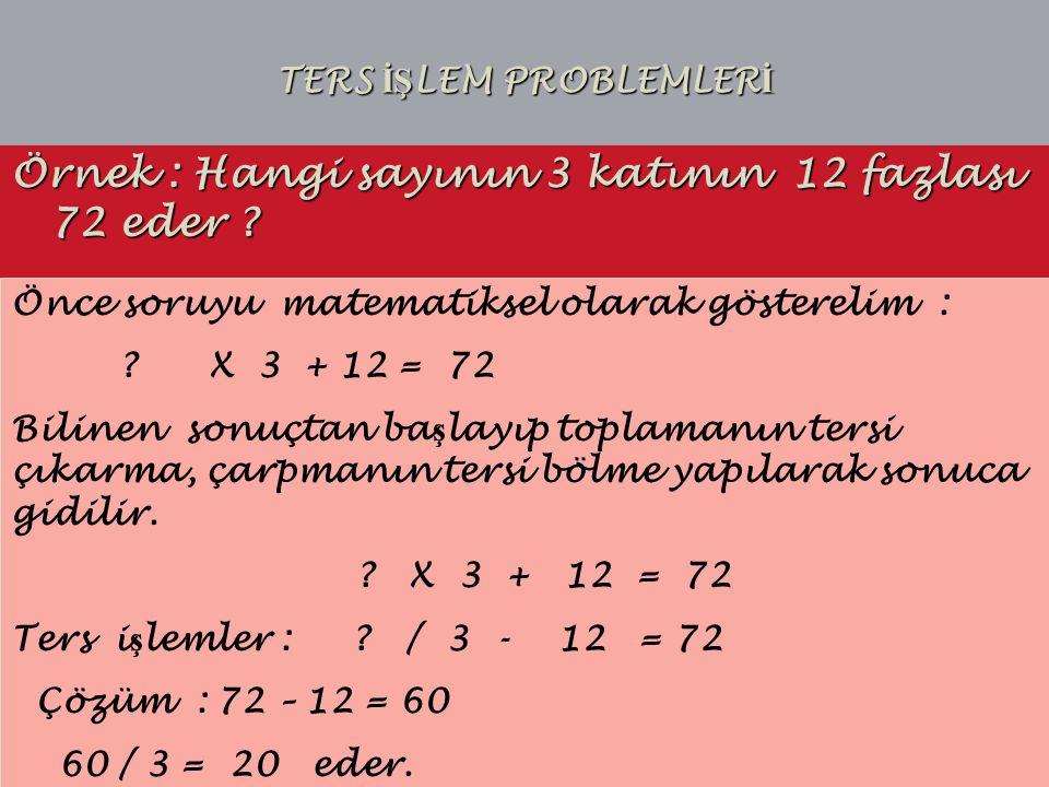 TERS İŞ LEM PROBLEMLER İ Örnek : Hangi sayının 3 katının 12 fazlası 72 eder ? Önce soruyu matematiksel olarak gösterelim : ? X 3 + 12 = 72 Bilinen son
