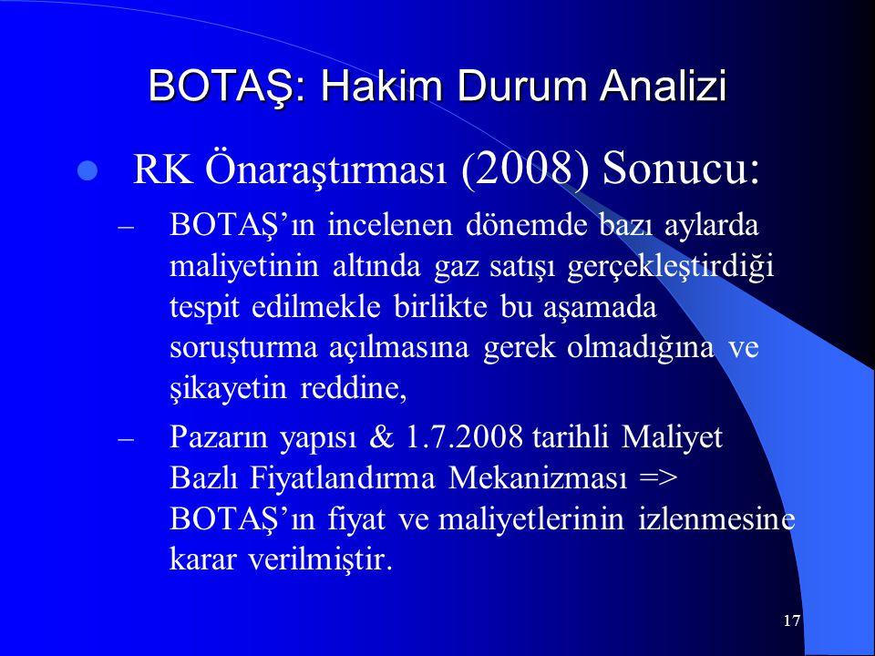 17 BOTAŞ: Hakim Durum Analizi  RK Önaraştırması ( 2008) Sonucu: – BOTAŞ'ın incelenen dönemde bazı aylarda maliyetinin altında gaz satışı gerçekleştir