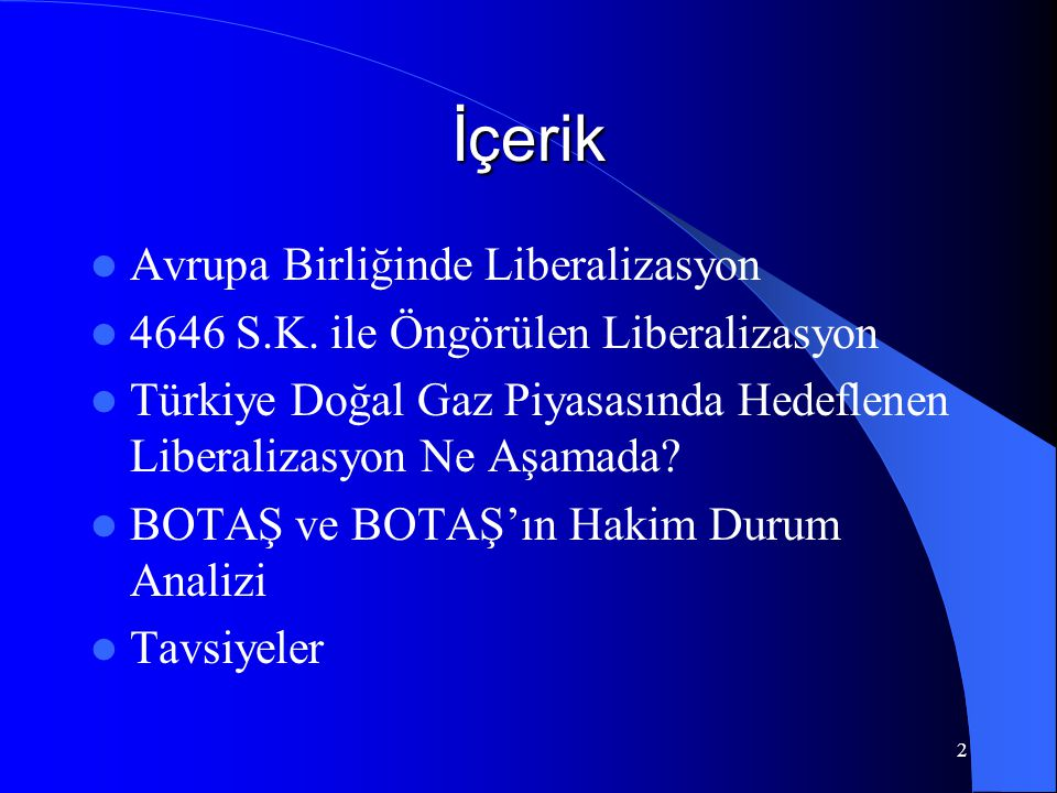 2 İçerik  Avrupa Birliğinde Liberalizasyon  4646 S.K. ile Öngörülen Liberalizasyon  Türkiye Doğal Gaz Piyasasında Hedeflenen Liberalizasyon Ne Aşam