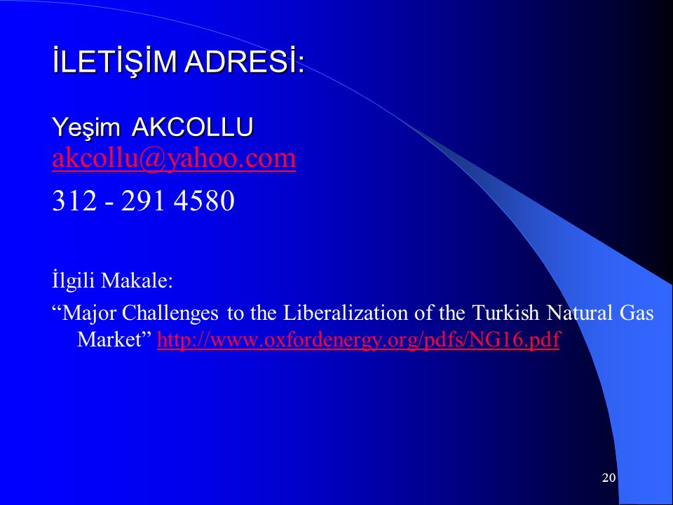 20 İLETİŞİM ADRESİ: Yeşim AKCOLLU akcollu@yahoo.com 312 - 291 4580 İlgili Makale: Major Challenges to the Liberalization of the Turkish Natural Gas Market http://www.oxfordenergy.org/pdfs/NG16.pdfhttp://www.oxfordenergy.org/pdfs/NG16.pdf