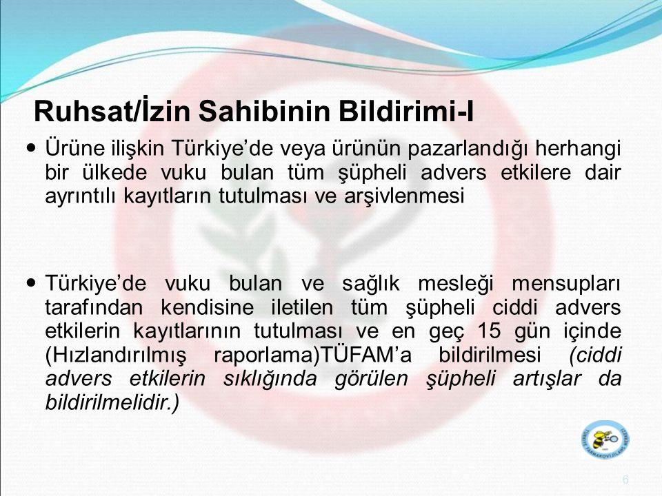 7 Ruhsat/İzin Sahibinin Bildirimi-II  Türkiye'de vuku bulan ve kılavuza göre raporlama kriterlerini karşılayan diğer bütün şüpheli ciddi advers etkilerin kaydedilmesi ve en geç 15 gün içinde TÜFAM'a bildirilmesi (Hızlandırılmış raporlama)  Ürünün pazarlandığı diğer ülkelerden kendisine herhangi bir şekilde ulaşan bildirimlerin ürünün bilinen risk/yarar profilini değiştirmesi halinde, söz konusu bilginin alınmasını takiben en geç 15 gün içinde TÜFAM'a gerekli bilgi ve dökümanın gönderilmesi (Hızlandırılmış raporlama )