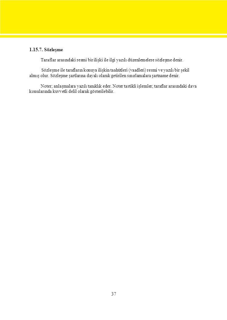 37 1.15.7. Sözleşme Taraflar arasındaki resmi bir ilişki ile ilgi yazılı düzenlemelere sözleşme denir. Sözleşme ile tarafların konuya ilişkin taahütle