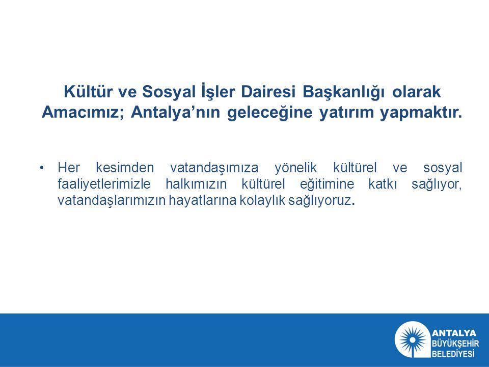 Kültür ve Sosyal İşler Dairesi Başkanlığı olarak Amacımız; Antalya'nın geleceğine yatırım yapmaktır. •Her kesimden vatandaşımıza yönelik kültürel ve s