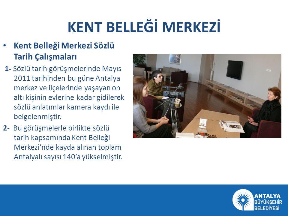 KENT BELLEĞİ MERKEZİ • Kent Belleği Merkezi Sözlü Tarih Çalışmaları 1- Sözlü tarih görüşmelerinde Mayıs 2011 tarihinden bu güne Antalya merkez ve ilçe
