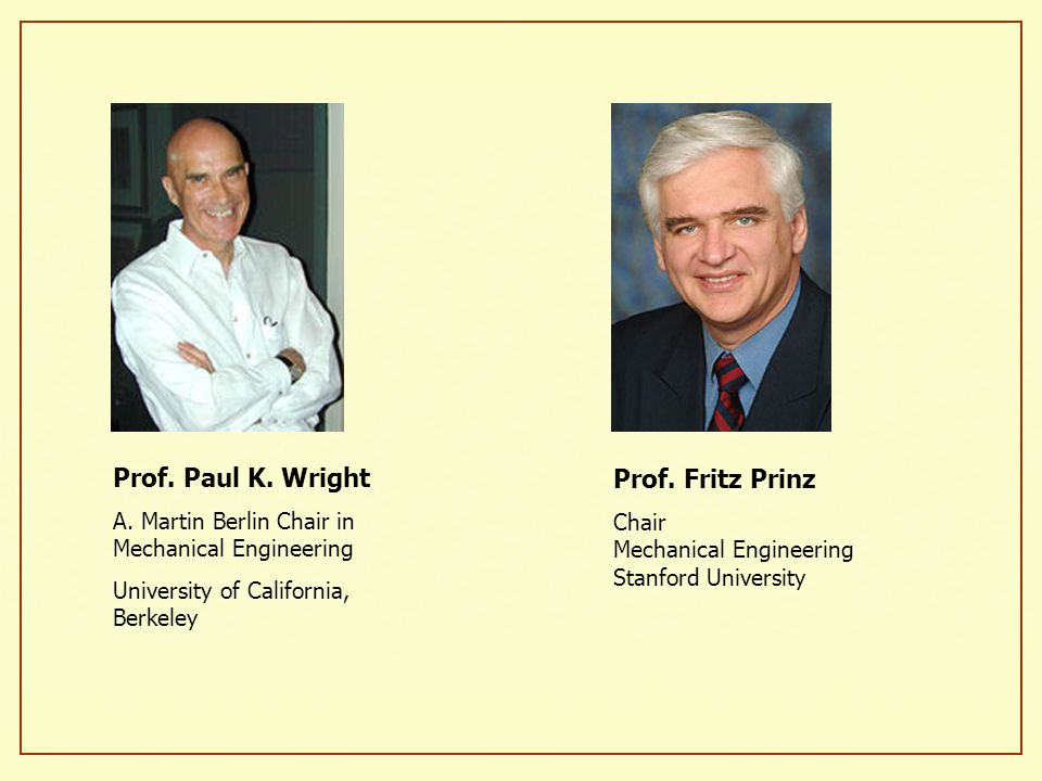 Prof. Paul K. Wright A. Martin Berlin Chair in Mechanical Engineering University of California, Berkeley Prof. Fritz Prinz Chair Mechanical Engineerin
