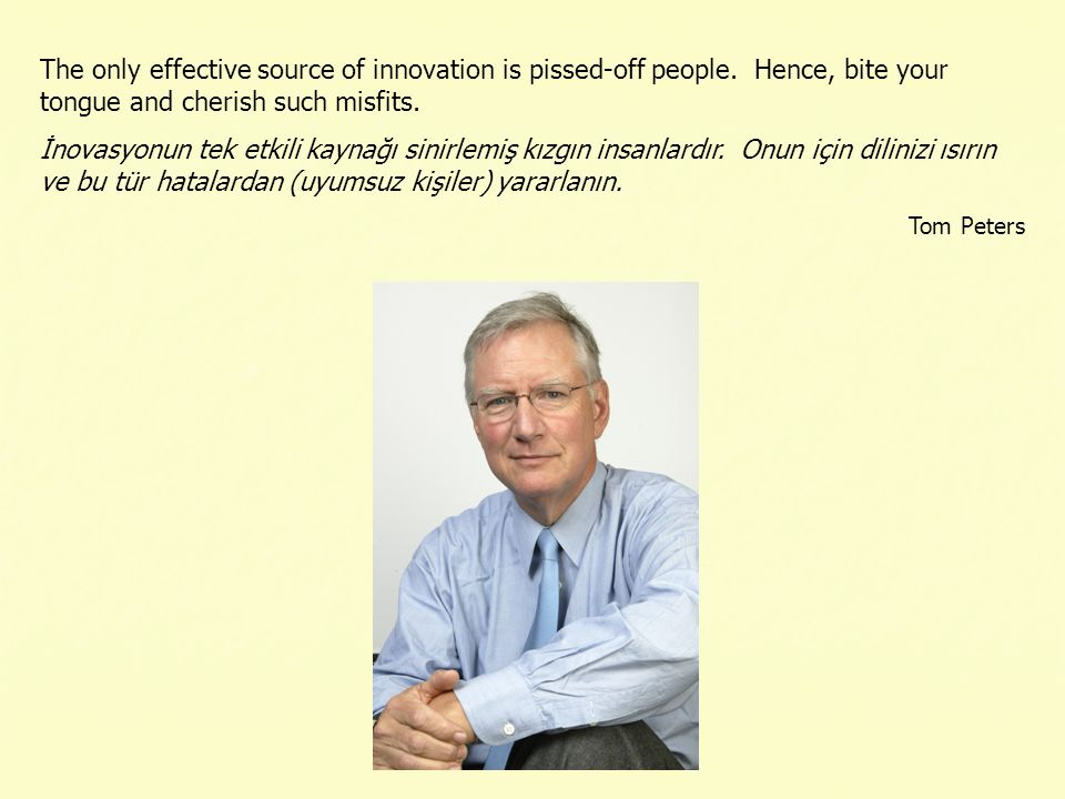 The only effective source of innovation is pissed-off people. Hence, bite your tongue and cherish such misfits. İnovasyonun tek etkili kaynağı sinirle