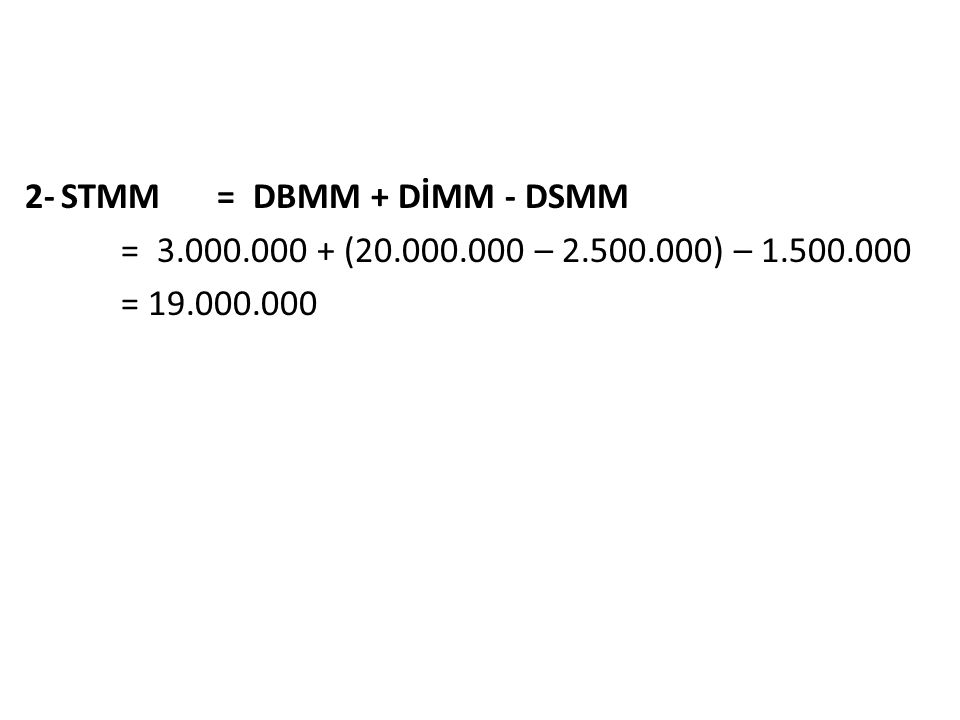 2-STMM= DBMM + DİMM - DSMM = 3.000.000 + (20.000.000 – 2.500.000) – 1.500.000 = 19.000.000