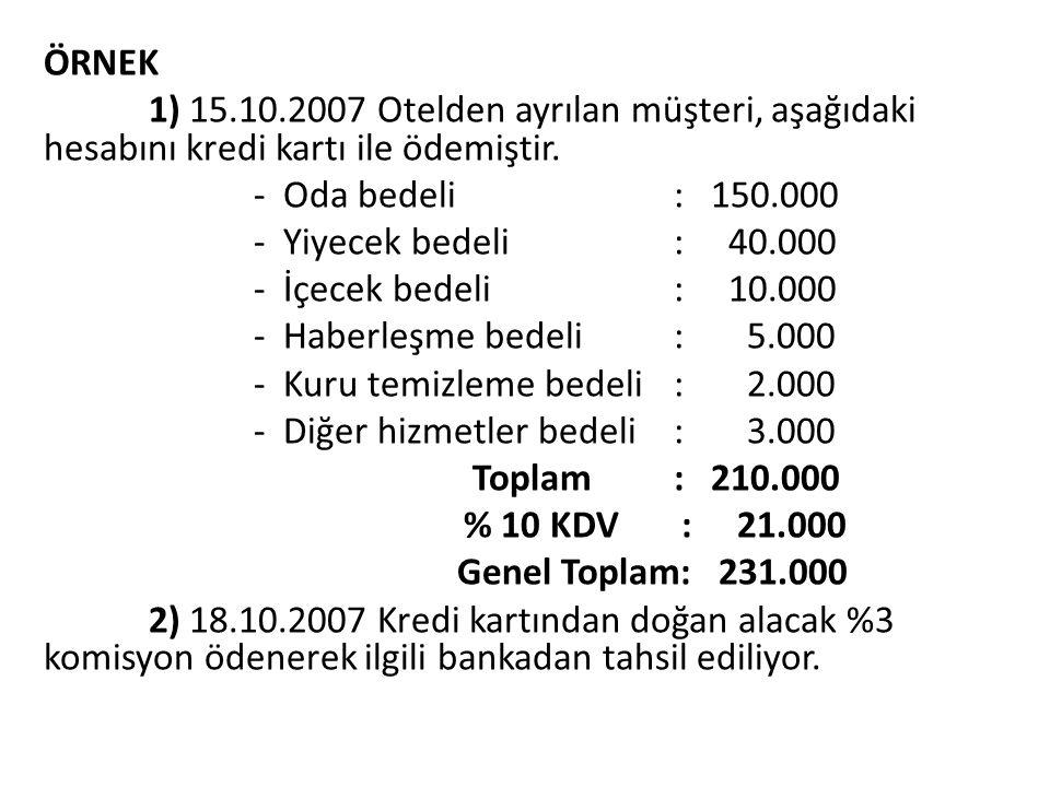 ÖRNEK 1) 15.10.2007 Otelden ayrılan müşteri, aşağıdaki hesabını kredi kartı ile ödemiştir. - Oda bedeli : 150.000 - Yiyecek bedeli : 40.000 - İçecek b