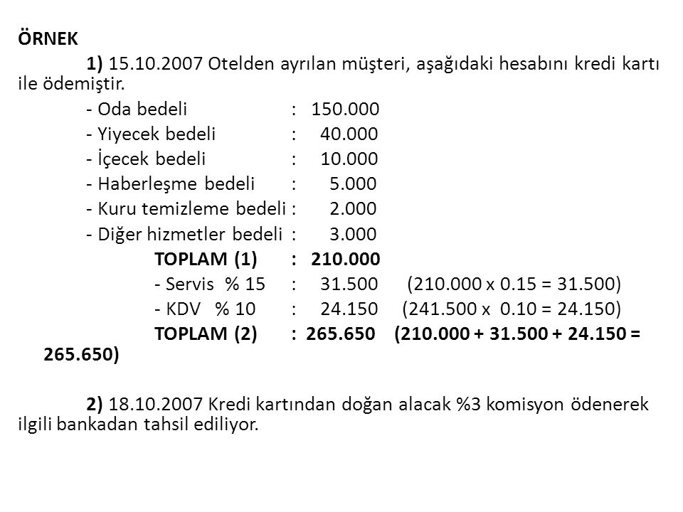 ÖRNEK 1) 15.10.2007 Otelden ayrılan müşteri, aşağıdaki hesabını kredi kartı ile ödemiştir. - Oda bedeli: 150.000 - Yiyecek bedeli: 40.000 - İçecek bed