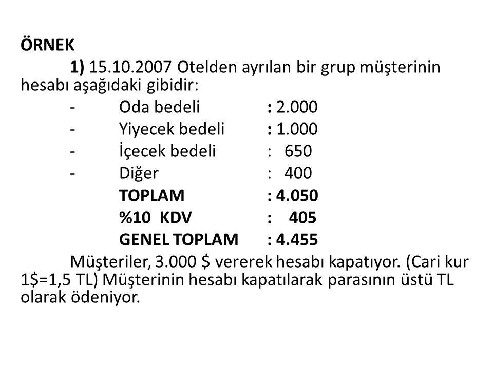 ÖRNEK 1) 15.10.2007 Otelden ayrılan bir grup müşterinin hesabı aşağıdaki gibidir: -Oda bedeli: 2.000 -Yiyecek bedeli: 1.000 -İçecek bedeli: 650 -Diğer