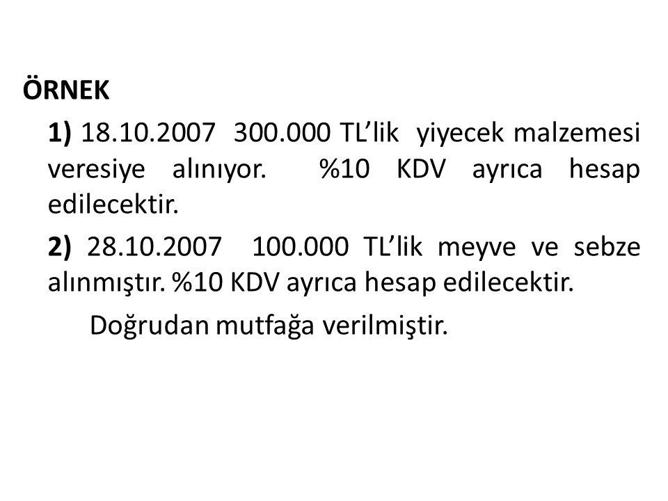 ÖRNEK 1) 18.10.2007 300.000 TL'lik yiyecek malzemesi veresiye alınıyor. %10 KDV ayrıca hesap edilecektir. 2) 28.10.2007 100.000 TL'lik meyve ve sebze