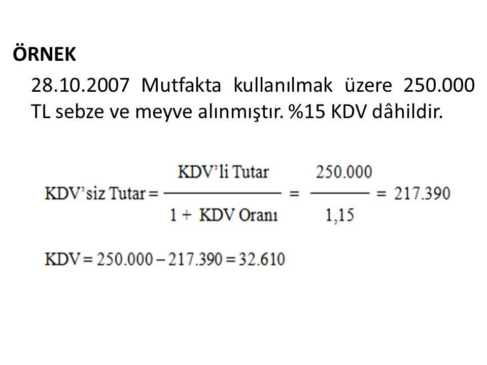 ÖRNEK 28.10.2007 Mutfakta kullanılmak üzere 250.000 TL sebze ve meyve alınmıştır. %15 KDV dâhildir.