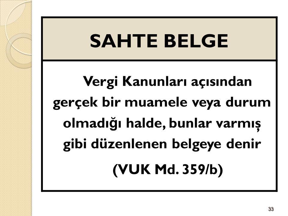3333 SAHTE BELGE Vergi Kanunları açısından gerçek bir muamele veya durum olmadı ğ ı halde, bunlar varmış gibi düzenlenen belgeye denir (VUK Md. 359/b)