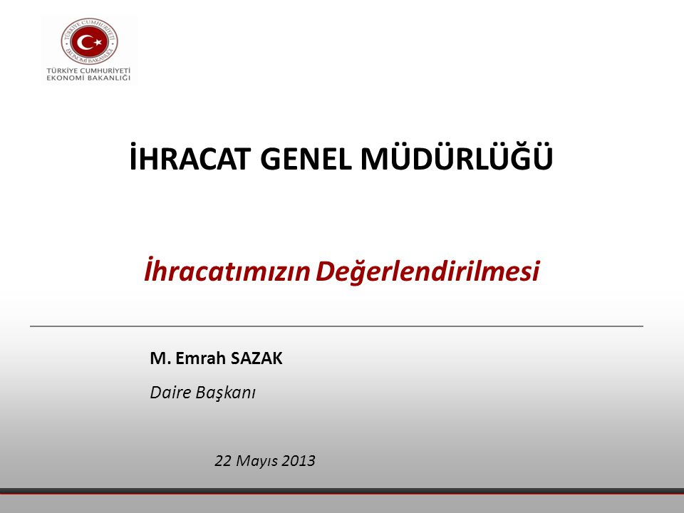 İHRACAT GENEL MÜDÜRLÜĞÜ İhracatımızın Değerlendirilmesi 22 Mayıs 2013 M. Emrah SAZAK Daire Başkanı