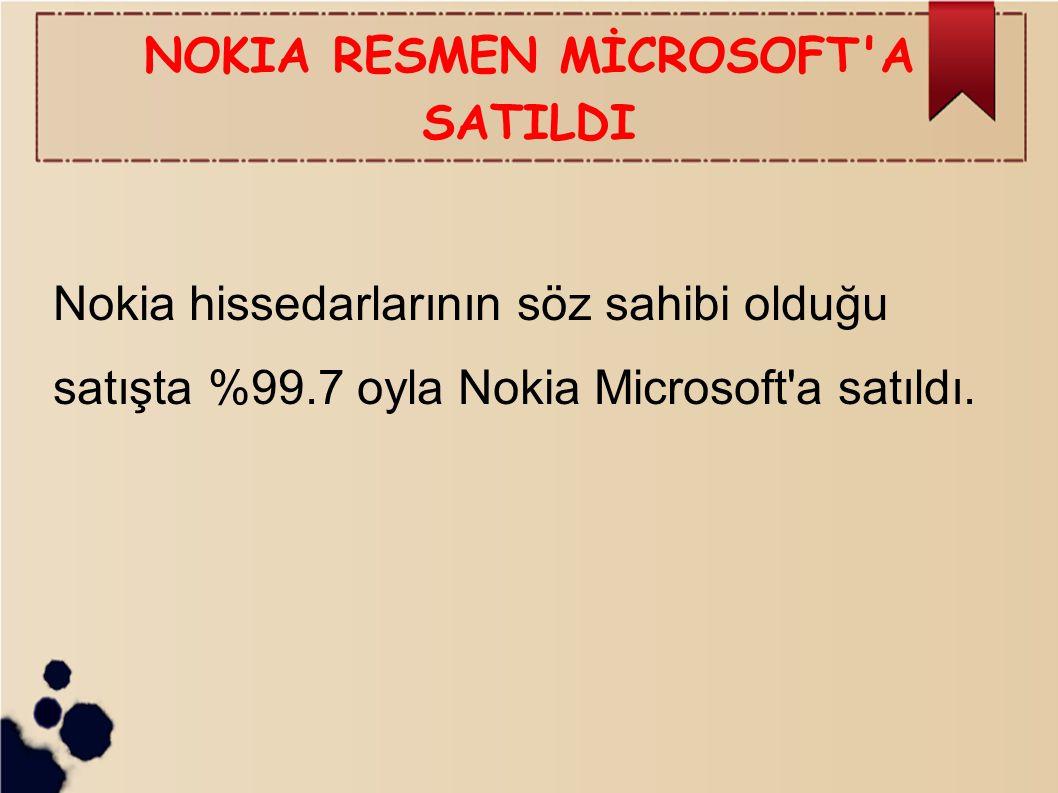 NOKIA RESMEN MİCROSOFT'A SATILDI Nokia hissedarlarının söz sahibi olduğu satışta %99.7 oyla Nokia Microsoft'a satıldı.