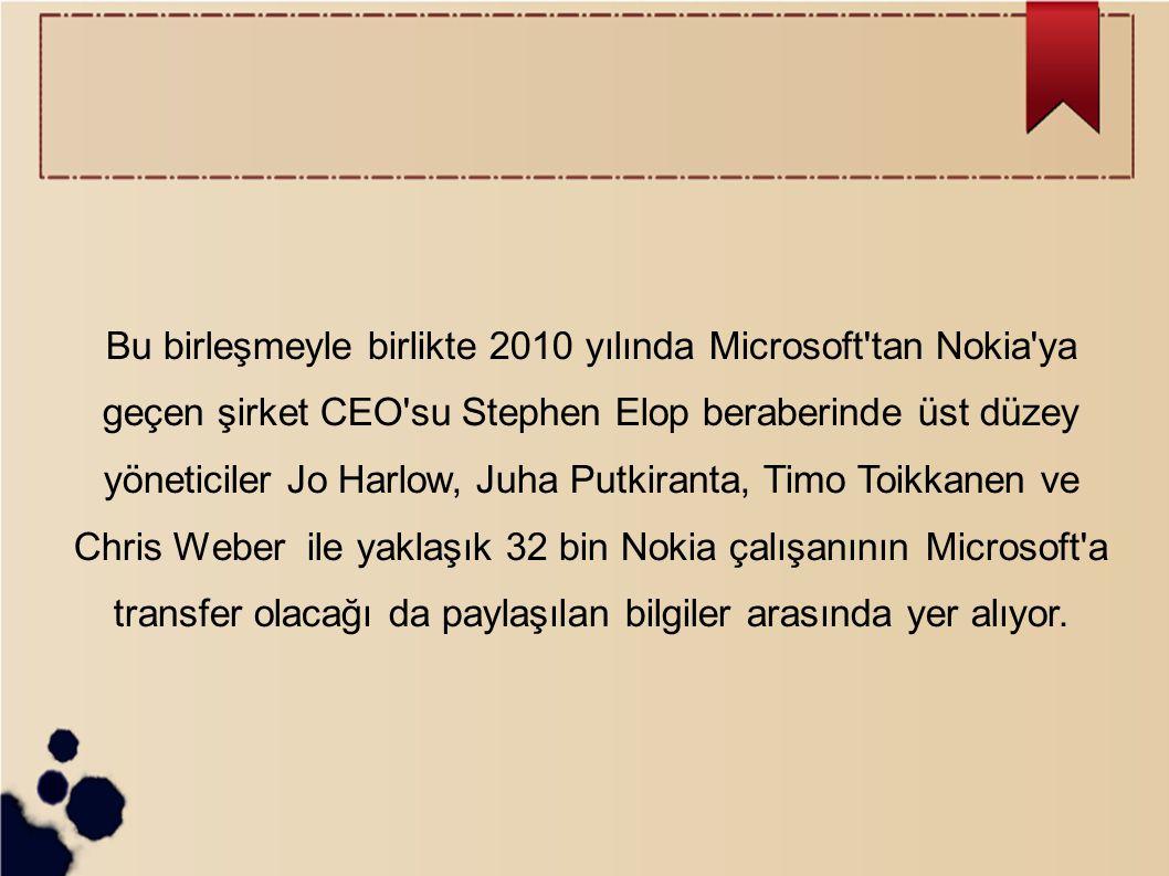 Bu birleşmeyle birlikte 2010 yılında Microsoft tan Nokia ya geçen şirket CEO su Stephen Elop beraberinde üst düzey yöneticiler Jo Harlow, Juha Putkiranta, Timo Toikkanen ve Chris Weber ile yaklaşık 32 bin Nokia çalışanının Microsoft a transfer olacağı da paylaşılan bilgiler arasında yer alıyor.