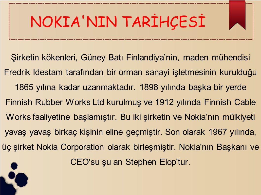 NOKIA NIN TARİHÇESİ Şirketin kökenleri, Güney Batı Finlandiya'nin, maden mühendisi Fredrik Idestam tarafından bir orman sanayi işletmesinin kurulduğu 1865 yılına kadar uzanmaktadır.