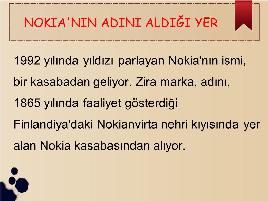 NOKIA'NIN ADINI ALDIĞI YER 1992 yılında yıldızı parlayan Nokia'nın ismi, bir kasabadan geliyor. Zira marka, adını, 1865 yılında faaliyet gösterdiği Fi