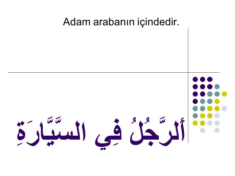 أَلرَّجُلُ فِي السَّيَّارَةِ Adam arabanın içindedir.