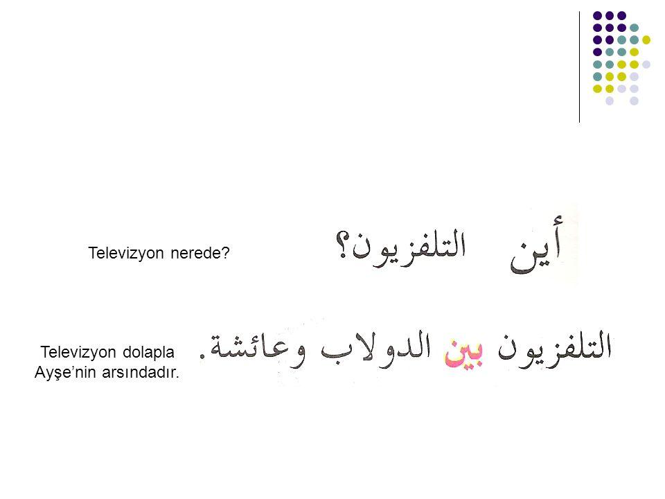 Televizyon nerede? Televizyon dolapla Ayşe'nin arsındadır.