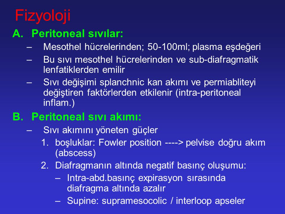 Fizyoloji A.Peritoneal sıvılar: –Mesothel hücrelerinden; 50-100ml; plasma eşdeğeri –Bu sıvı mesothel hücrelerinden ve sub-diafragmatik lenfatiklerden emilir –Sıvı değişimi splanchnic kan akımı ve permiabliteyi değiştiren faktörlerden etkilenir (intra-peritoneal inflam.) B.Peritoneal sıvı akımı: –Sıvı akımını yöneten güçler 1.boşluklar: Fowler position ----> pelvise doğru akım (abscess) 2.Diafragmanın altında negatif basınç oluşumu: –Intra-abd.basınç expirasyon sırasında diafragma altında azalır –Supine: supramesocolic / interloop apseler