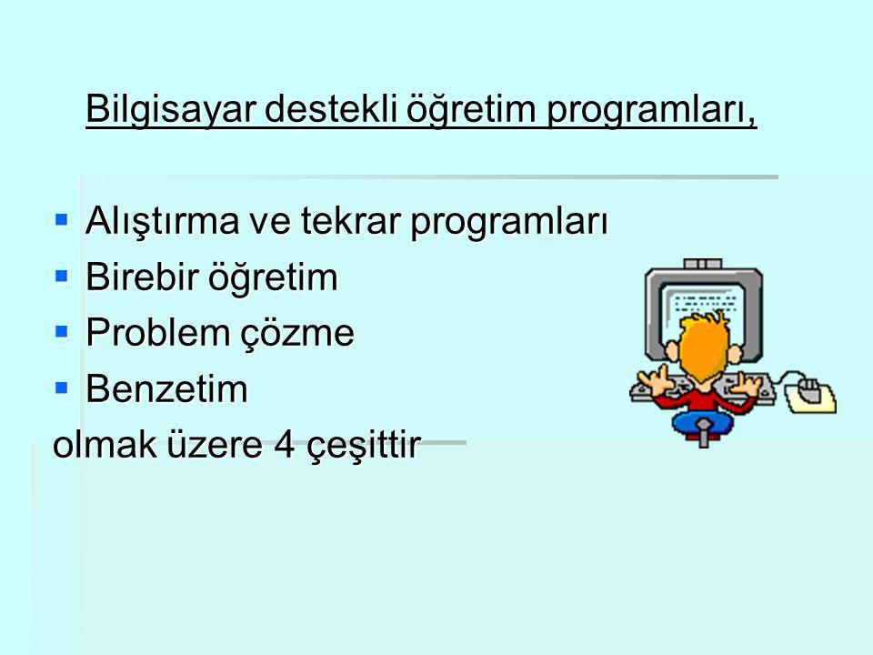 Bilgisayar destekli öğretim programları,  Alıştırma ve tekrar programları  Birebir öğretim  Problem çözme  Benzetim olmak üzere 4 çeşittir
