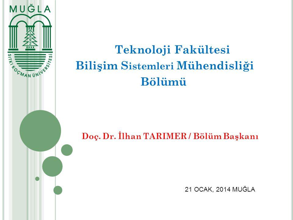 Teknoloji Fakültesi Bilişim S istemleri Mühendisliği Bölümü Doç. Dr. İlhan TARIMER / Bölüm Başkanı 21 OCAK, 2014 MUĞLA