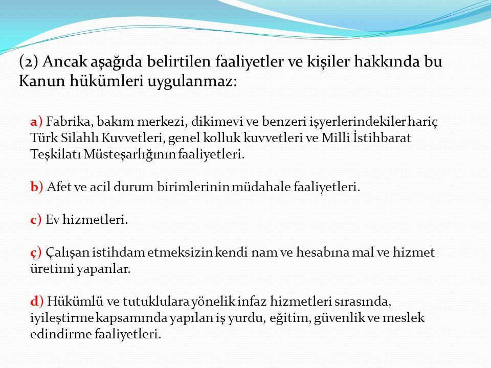 (2) Ancak aşağıda belirtilen faaliyetler ve kişiler hakkında bu Kanun hükümleri uygulanmaz: a) Fabrika, bakım merkezi, dikimevi ve benzeri işyerlerindekiler hariç Türk Silahlı Kuvvetleri, genel kolluk kuvvetleri ve Milli İstihbarat Teşkilatı Müsteşarlığının faaliyetleri.