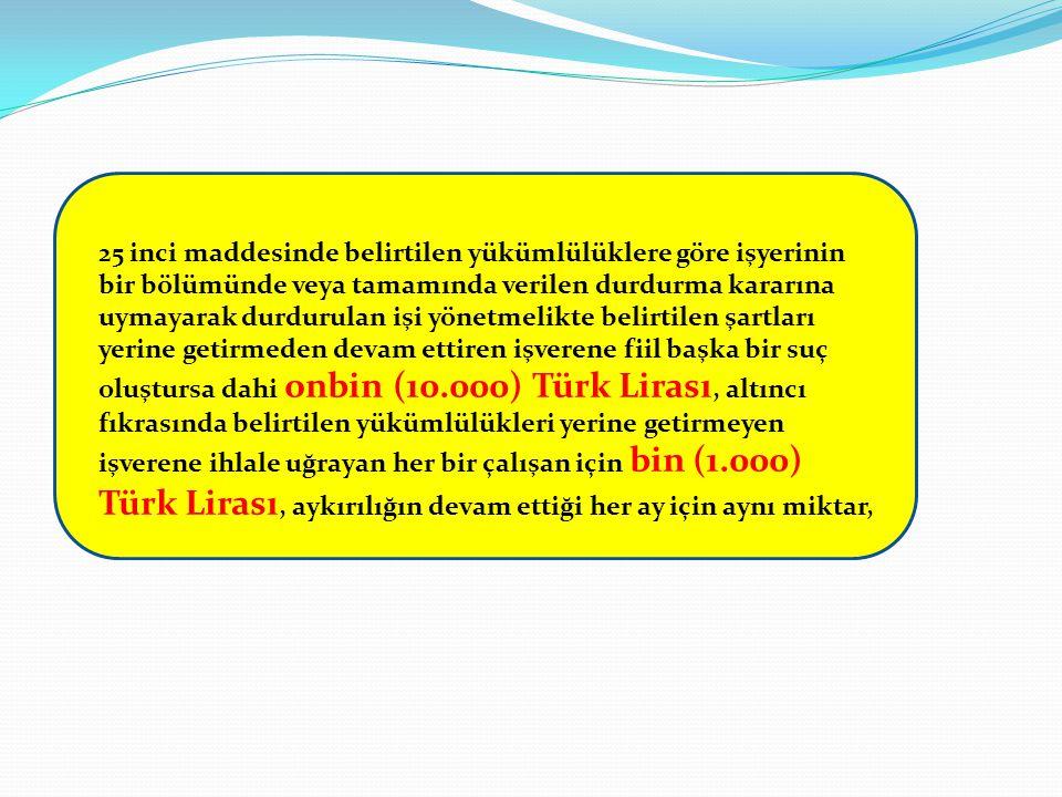 25 inci maddesinde belirtilen yükümlülüklere göre işyerinin bir bölümünde veya tamamında verilen durdurma kararına uymayarak durdurulan işi yönetmelikte belirtilen şartları yerine getirmeden devam ettiren işverene fiil başka bir suç oluştursa dahi onbin (10.000) Türk Lirası, altıncı fıkrasında belirtilen yükümlülükleri yerine getirmeyen işverene ihlale uğrayan her bir çalışan için bin (1.000) Türk Lirası, aykırılığın devam ettiği her ay için aynı miktar,