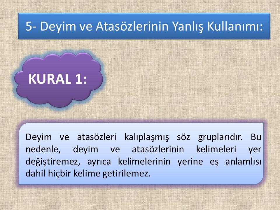 5- Deyim ve Atasözlerinin Yanlış Kullanımı: Deyim ve atasözleri kalıplaşmış söz gruplarıdır.