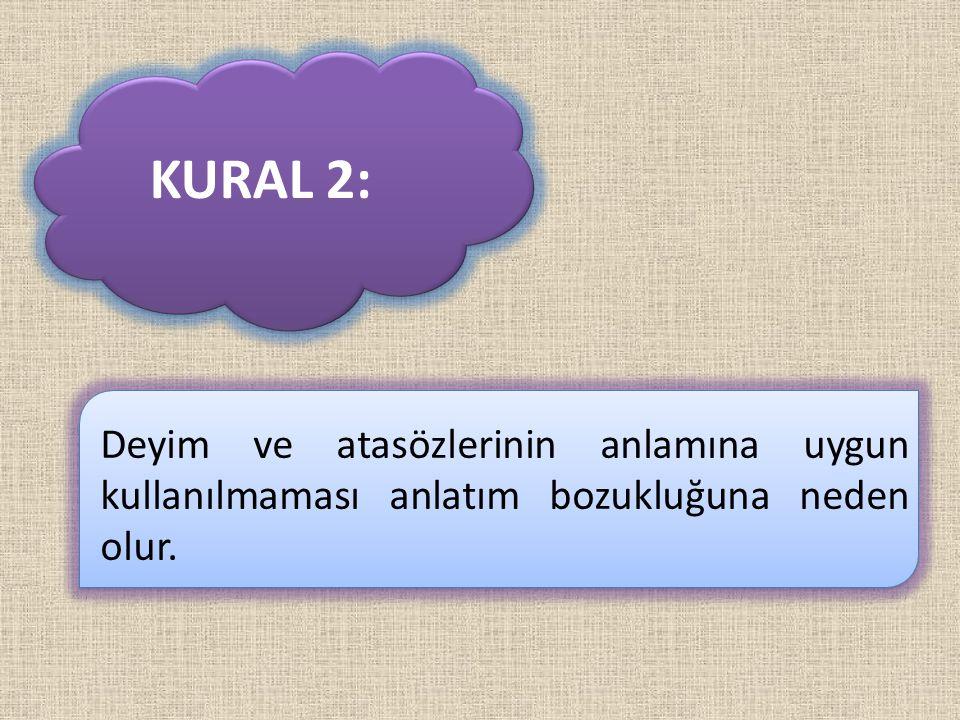 KURAL 2: Deyim ve atasözlerinin anlamına uygun kullanılmaması anlatım bozukluğuna neden olur.
