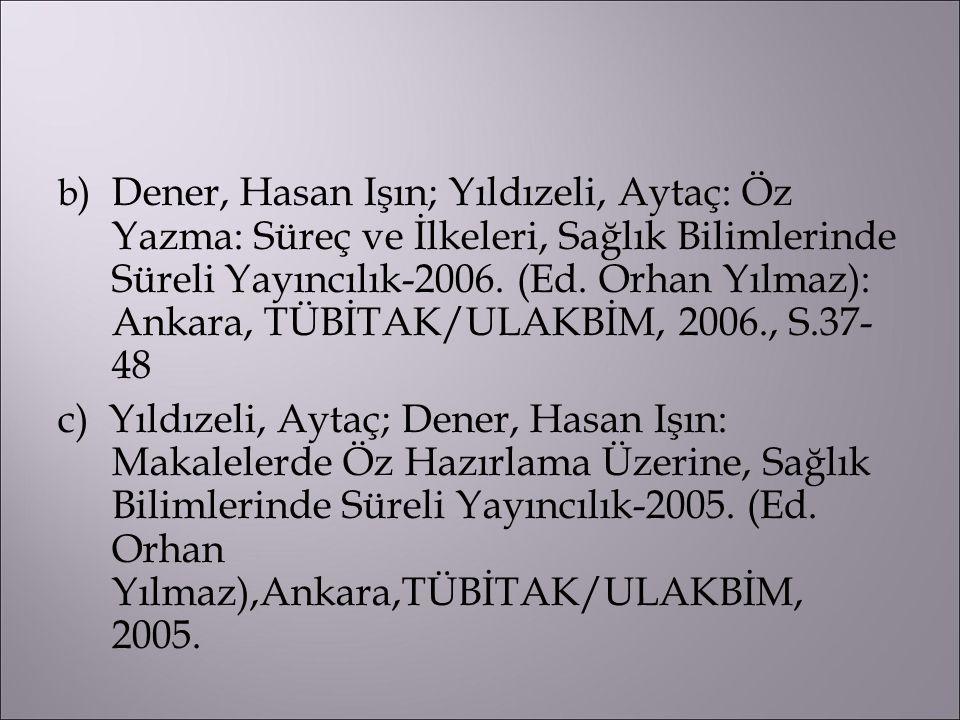 b ) Dener, Hasan Işın; Yıldızeli, Aytaç: Öz Yazma: Süreç ve İlkeleri, Sağlık Bilimlerinde Süreli Yayıncılık-2006. (Ed. Orhan Yılmaz): Ankara, TÜBİTAK/