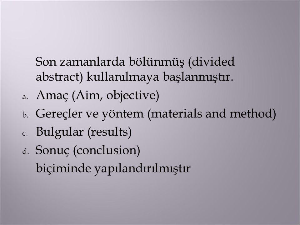 Son zamanlarda bölünmüş (divided abstract) kullanılmaya başlanmıştır. a. Amaç (Aim, objective)  b. Gereçler ve yöntem (materials and method)  c. Bul