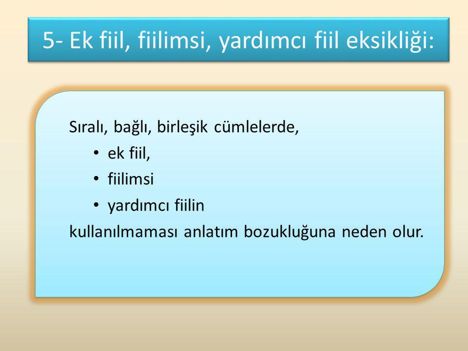5- Ek fiil, fiilimsi, yardımcı fiil eksikliği: Sıralı, bağlı, birleşik cümlelerde, ek fiil, fiilimsi yardımcı fiilin kullanılmaması anlatım bozukluğun