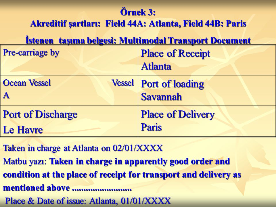 Örnek 3: Akreditif şartları: Field 44A: Atlanta, Field 44B: Paris İstenen taşıma belgesi: Multimodal Transport Document Pre-carriage by Place of Receipt Atlanta Ocean Vessel Vessel A Port of loading Savannah Port of Discharge Le Havre Place of Delivery Paris Taken in charge at Atlanta on 02/01/XXXX Matbu yazı: Taken in charge in apparently good order and condition at the place of receipt for transport and delivery as mentioned above..........................