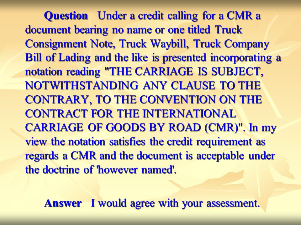 Question Under a credit calling for a CMR a document bearing no name or one titled Truck Consignment Note, Truck Waybill, Truck Company Bill of Lading and the like is presented incorporating a notation reading THE CARRIAGE IS SUBJECT, NOTWITHSTANDING ANY CLAUSE TO THE CONTRARY, TO THE CONVENTION ON THE CONTRACT FOR THE INTERNATIONAL CARRIAGE OF GOODS BY ROAD (CMR) .