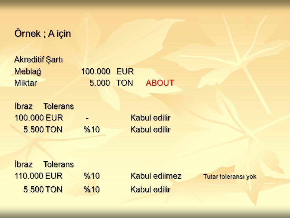 Örnek ; B için Akreditif Şartı Meblağ 100.000 EUR Miktar 5.000 TON İbrazTolerans 95.000 EUR -Kabul edilir 95.000 EUR -Kabul edilir 4.750 TON % 5 (-) Kabul edilir 4.750 TON % 5 (-) Kabul edilir İbrazTolerans 105.000 EUR %5Kabul edilmez L/C tutarı aşılmış 5.250 TON %5 (+) Kabul edilir 5.250 TON %5 (+) Kabul edilir