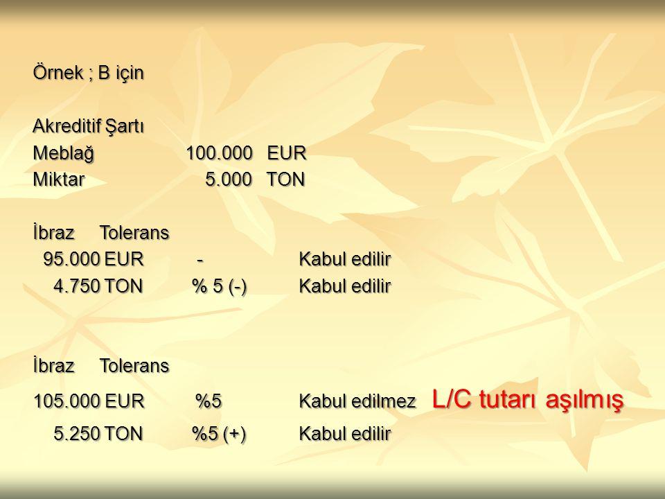 Örnek ; B için Akreditif Şartı Meblağ 100.000 EUR Miktar 5.000 TON İbrazTolerans 95.000 EUR -Kabul edilir 95.000 EUR -Kabul edilir 4.750 TON % 5 (-) K
