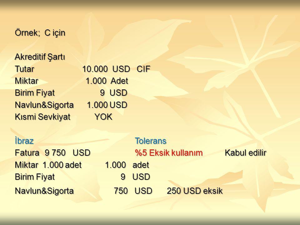 Örnek; C için Akreditif Şartı Tutar 10.000 USD CIF Miktar 1.000 Adet Birim Fiyat 9 USD Navlun&Sigorta 1.000 USD Kısmi Sevkiyat YOK İbrazTolerans Fatur